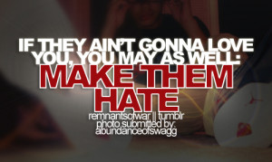 If they ain't gonna love you, you may as well. Make them hate.