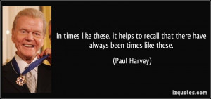 ... to recall that there have always been times like these. - Paul Harvey