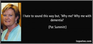 hate to sound this way but, 'Why me? Why me with dementia? - Pat ...