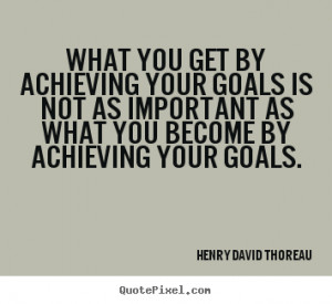 ... your goals is not as important as what you become by achieving your