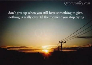 Don't Give Up When You Still Have Something To Give