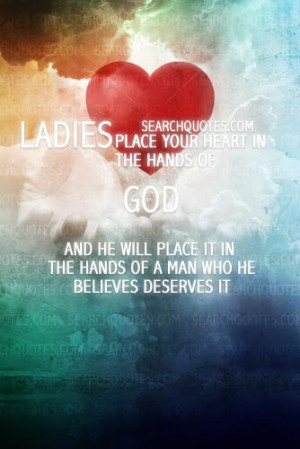 Ladies: Place your heart in the hands of God and he will place it in ...
