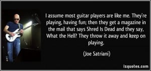 assume most guitar players are like me. They're playing, having fun ...