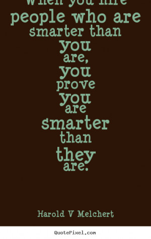 Harold V Melchert Quotes - When you hire people who are smarter than ...