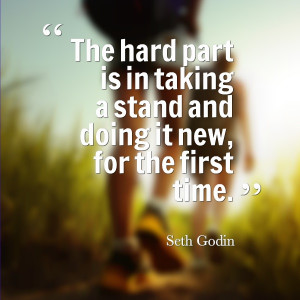 The hard part is in taking a stand and doing it new, for the ...