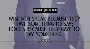 Wise men speak because they have something to say; Fools because they ...
