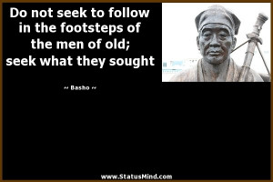 ... the men of old; seek what they sought - Basho Quotes - StatusMind.com