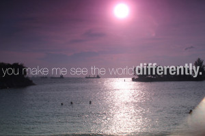 Me See The World Differently: Quote About You Make Me See The World ...