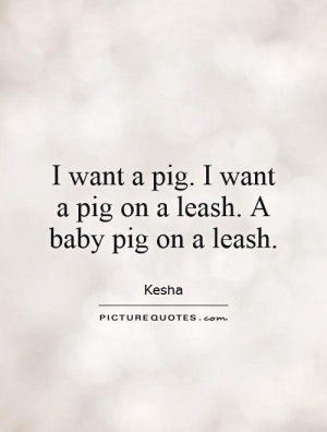 ... pig. I want a pig on a leash. A baby pig on a leash. Picture Quote #1