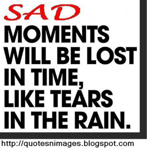 Sad moments will be lost in time, like tears in the rain.