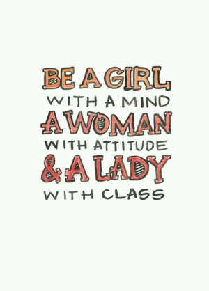 Be a girl with a mind a woman wid attitude and lady with class
