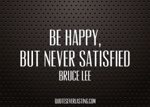 Be happy but never satisfied. - http://whowasbrucelee.com/?p=142