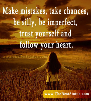 "... , be imperfect, trust yourself and follow your heart."" –Unknown"
