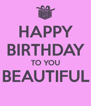 HAPPY BIRTHDAY TO YOU BEAUTIFUL