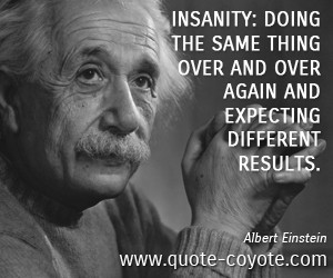 quotes - Insanity: doing the same thing over and over again and ...