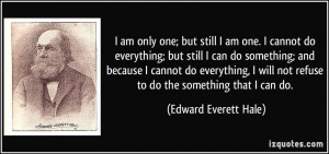 only one; but still I am one. I cannot do everything; but still I can ...