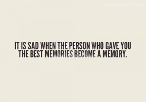 ... Is Sad When The Person Who Gave You The Best Memories Become A Memory