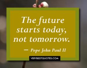 The future starts today, not tomorrow. ― Pope John Paul II