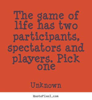 ... has two participants, spectators and players. pick one - Life quotes