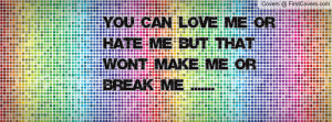 You can LOVE me or HATE me but that wont MAKE me or BREAK me .....