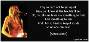 ... And I try so hard to keep it inside So no one can hear. - Aimee Mann
