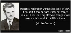 Dialectical materialism works like cocaine, let's say. If you sniff it ...