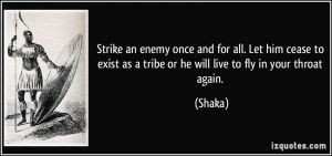 ... exist as a tribe or he will live to fly in your throat again. - Shaka