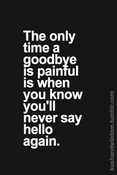 and sometimes you don't get the chance to say goodbye. More
