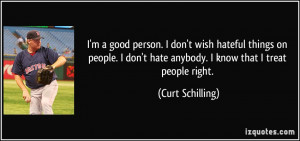 good person. I don't wish hateful things on people. I don't hate ...