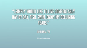 simply would like to live comfortably day by day, fish, swim, enjoy ...