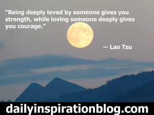 "... while loving someone deeply gives you courage."" ― Lao Tzu quotes"