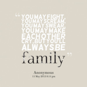... may swear, you may make each other cry, but you\'ll always be *family