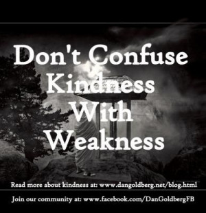 Don't Confuse Kindness With Weakness »