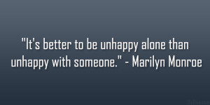 It's better to be unhappy alone than unhappy with someone ...