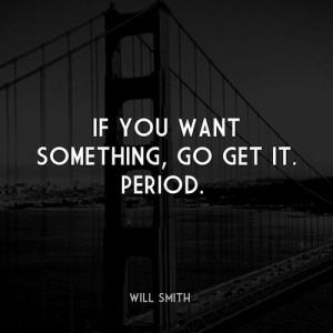 If You Want Something Go Get It Perod