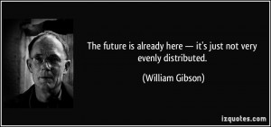 The future is already here — it's just not very evenly distributed ...