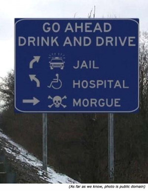 Funny warning signs: Go Ahead. Drink and Drive: Jail, Hospital Morgue!