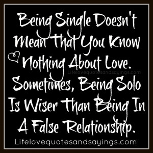 ... , Being Solo Is Wiser Than Being In A False Relationship. ~Unknown