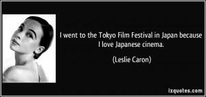 ... Film Festival in Japan because I love Japanese cinema. - Leslie Caron