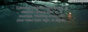 ... to, is courage. Walking away with your head held high, is dignity