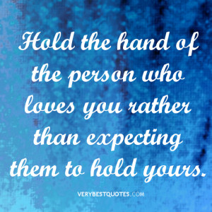 hold the hand of the person who loves you rather than expecting them ...