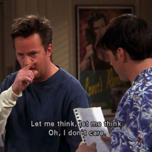 Chandler: Let me think. Let me think. Oh, I don't care.