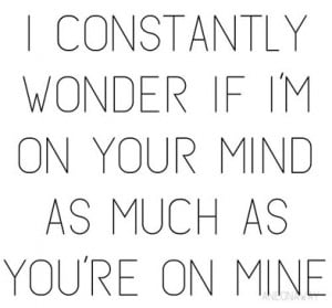 constantly wonder if I'm on your mind as much as you're on mine