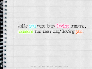 While you were busy loving someone, someone has been busy loving you.