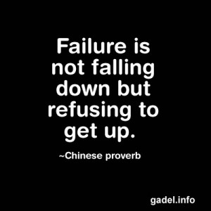 Failure is not falling down but refusing to get up. ~Chinese proverb