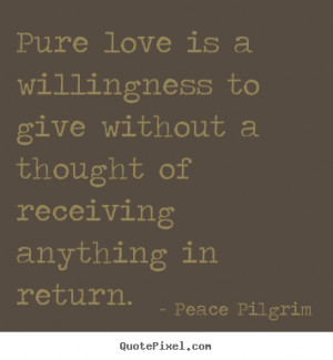 Love quote - Pure love is a willingness to give without a thought of ...