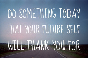 Do Something Today That Your Future Self Will Thank You For: Quote ...