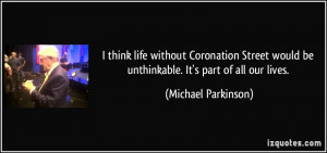think life without Coronation Street would be unthinkable. It's part ...