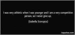 ... am a very competitive person, so I never give up. - Izabella Scorupco