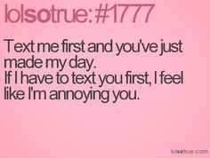 text me first and you've just made my day. If i text you first, i feel ...